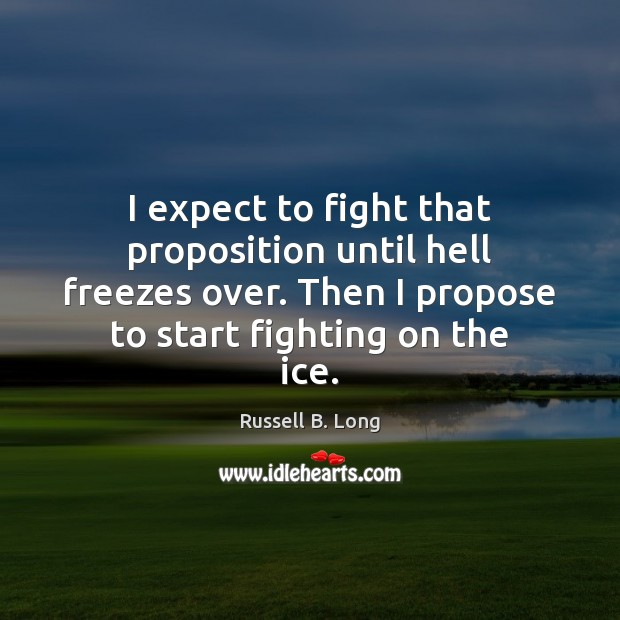 Image, I expect to fight that proposition until hell freezes over. Then I