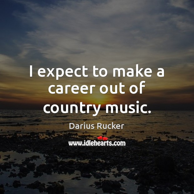 I expect to make a career out of country music. Image
