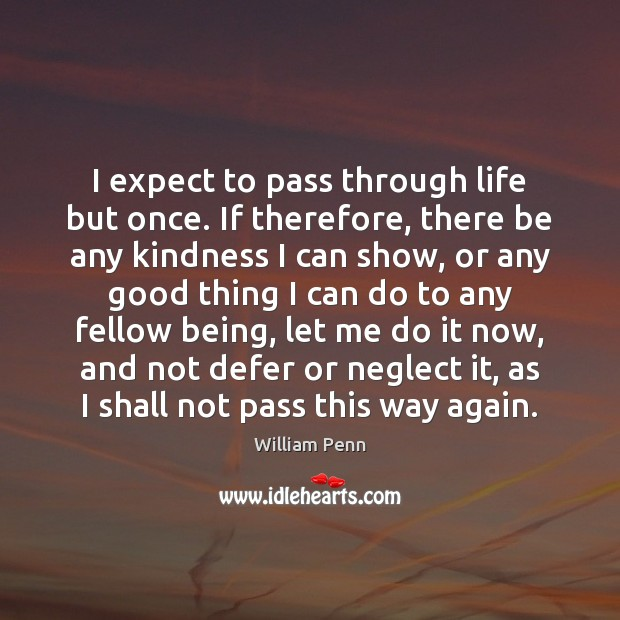 Image, I expect to pass through life but once. If therefore, there be
