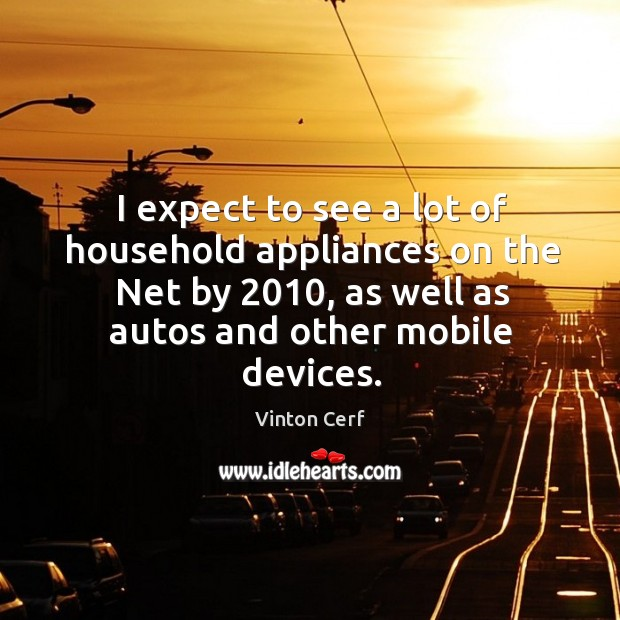I expect to see a lot of household appliances on the net by 2010, as well as autos and other mobile devices. Image