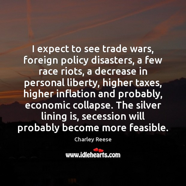 I expect to see trade wars, foreign policy disasters, a few race Charley Reese Picture Quote
