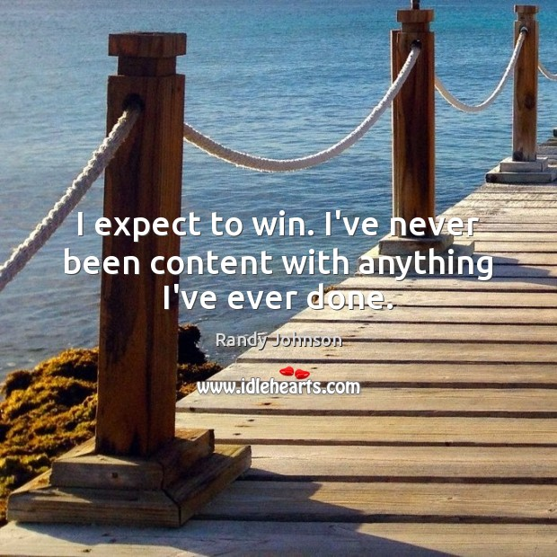 I expect to win. I've never been content with anything I've ever done. Image
