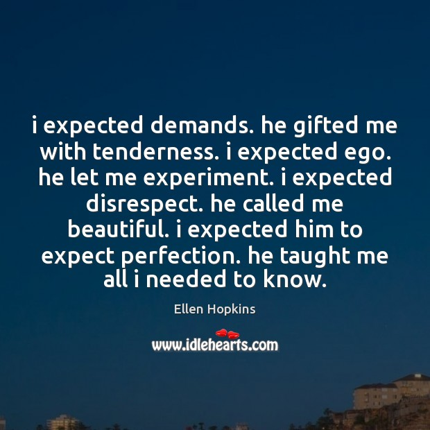 I expected demands. he gifted me with tenderness. i expected ego. he Ellen Hopkins Picture Quote