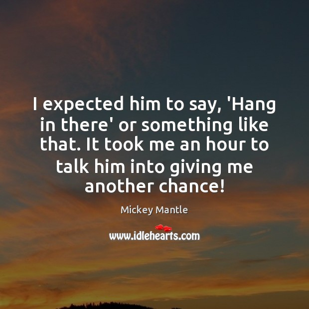I expected him to say, 'Hang in there' or something like that. Mickey Mantle Picture Quote