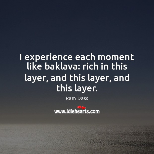 I experience each moment like baklava: rich in this layer, and this layer, and this layer. Image