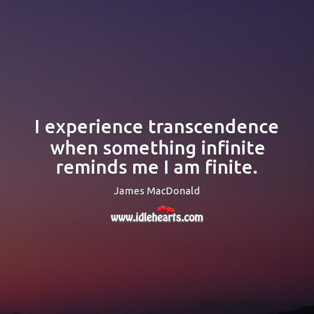 I experience transcendence when something infinite reminds me I am finite. Image