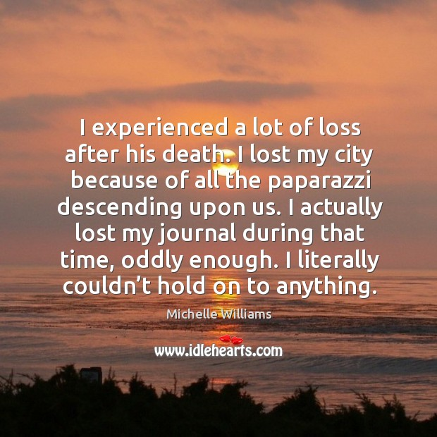 I experienced a lot of loss after his death. I lost my city because of all the paparazzi descending upon us. Image