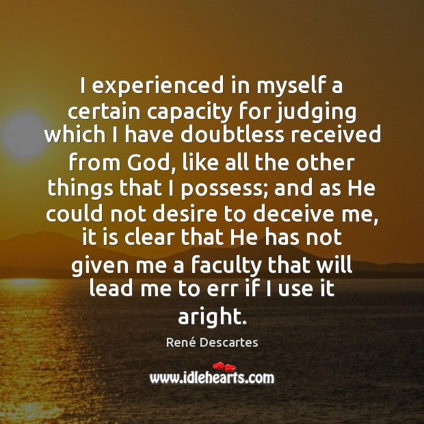 I experienced in myself a certain capacity for judging which I have René Descartes Picture Quote