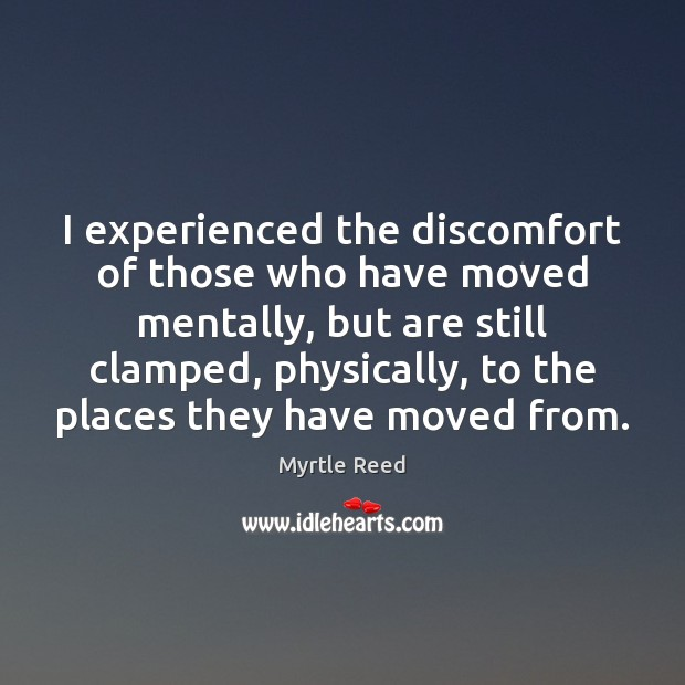 I experienced the discomfort of those who have moved mentally, but are Myrtle Reed Picture Quote