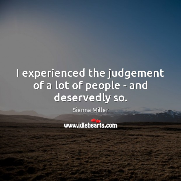 I experienced the judgement of a lot of people – and deservedly so. Sienna Miller Picture Quote