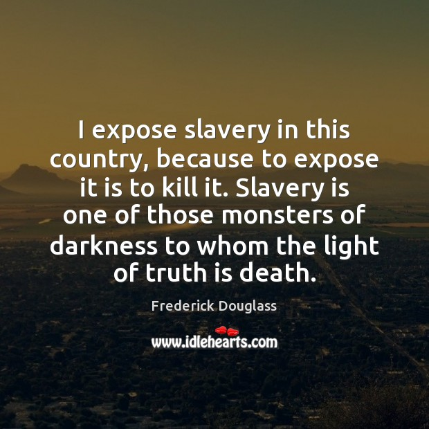 I expose slavery in this country, because to expose it is to Frederick Douglass Picture Quote