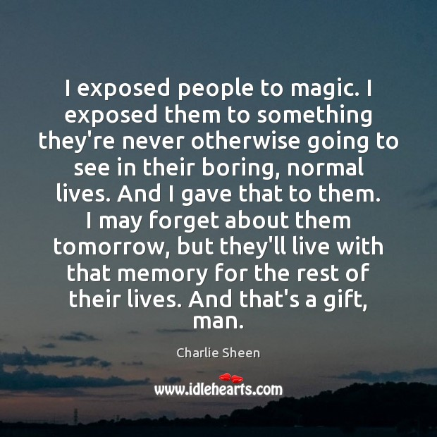I exposed people to magic. I exposed them to something they're never Charlie Sheen Picture Quote