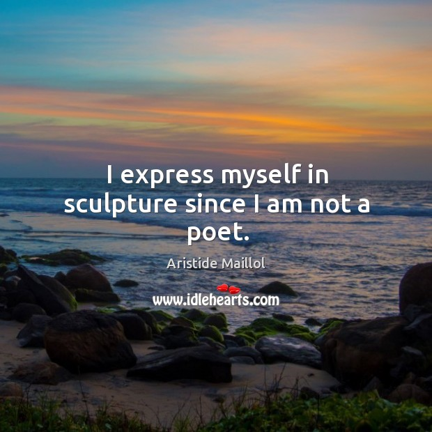 I express myself in sculpture since I am not a poet. Image