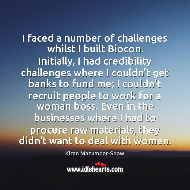 I faced a number of challenges whilst I built Biocon. Initially, I Kiran Mazumdar-Shaw Picture Quote