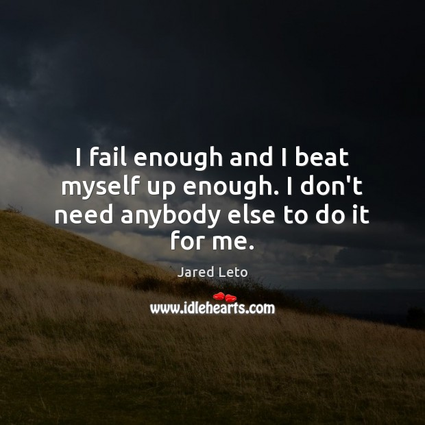 Image, I fail enough and I beat myself up enough. I don't need anybody else to do it for me.