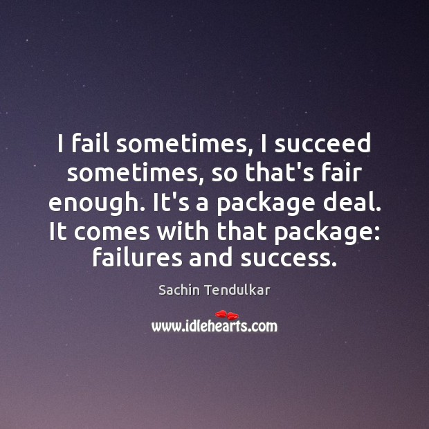 I fail sometimes, I succeed sometimes, so that's fair enough. It's a Image