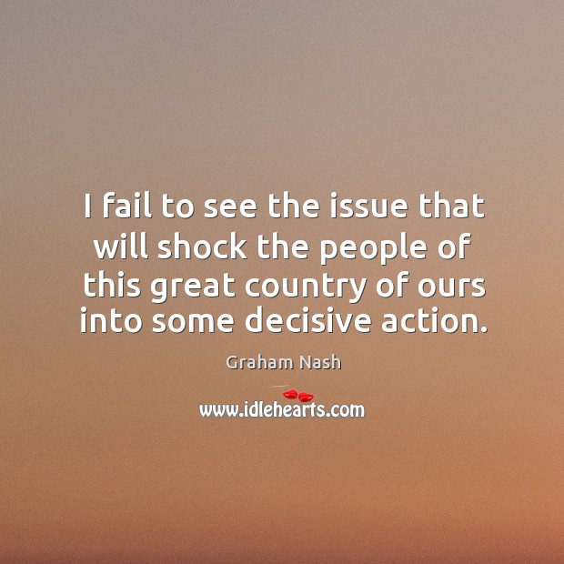 I fail to see the issue that will shock the people of this great country of ours into some decisive action. Image