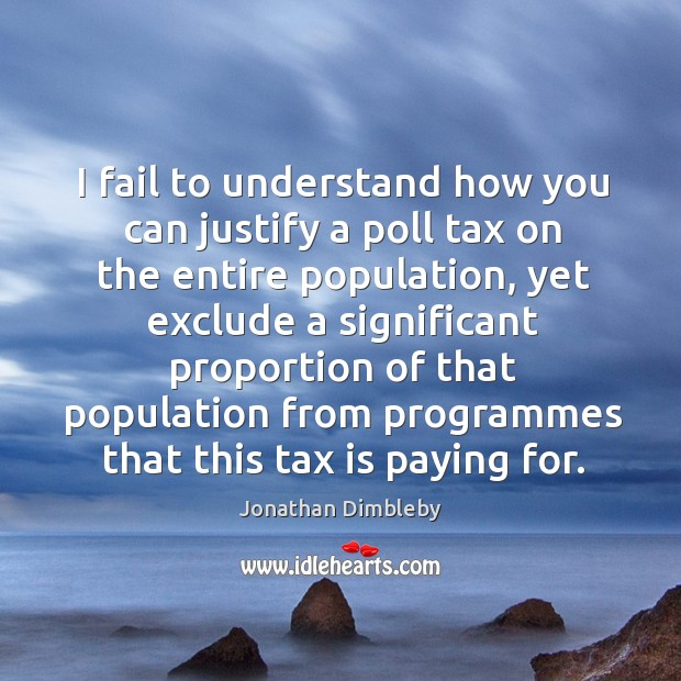 I fail to understand how you can justify a poll tax on the entire population, yet exclude Tax Quotes Image