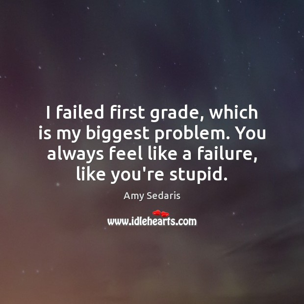 Image, I failed first grade, which is my biggest problem. You always feel