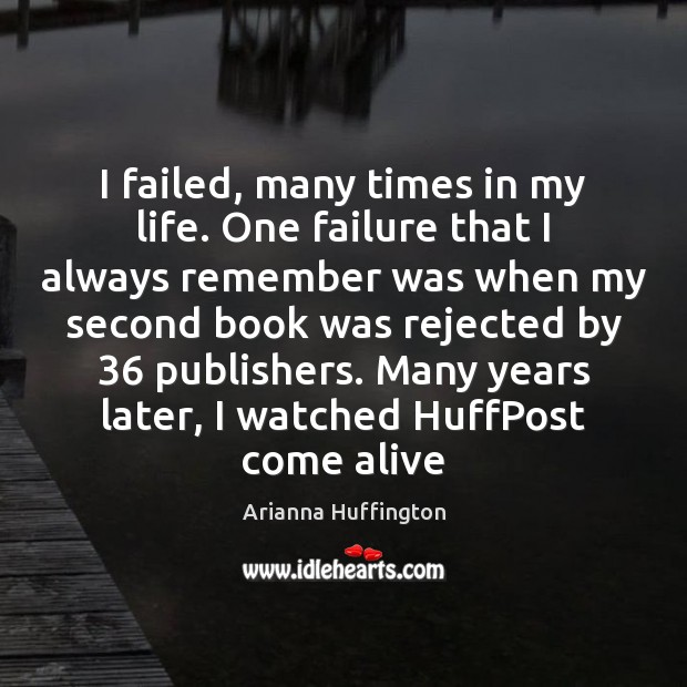 I failed, many times in my life. One failure that I always Arianna Huffington Picture Quote