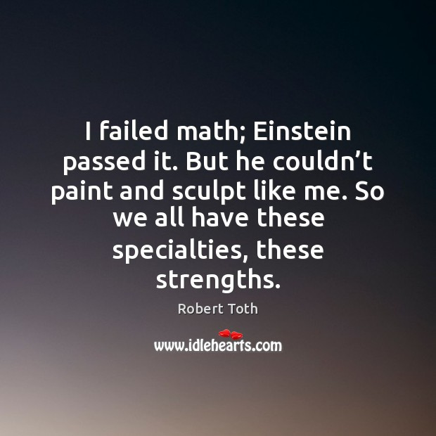 I failed math; Einstein passed it. But he couldn't paint and Image