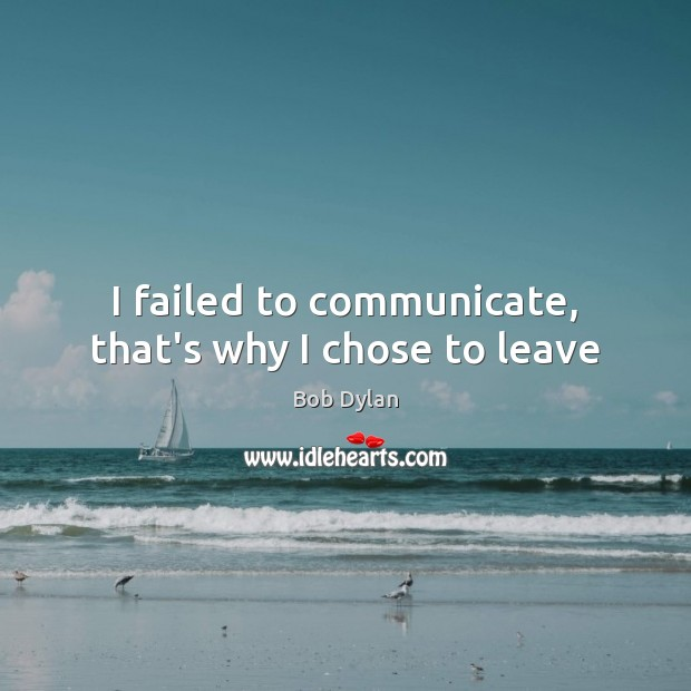 I failed to communicate, that's why I chose to leave Bob Dylan Picture Quote