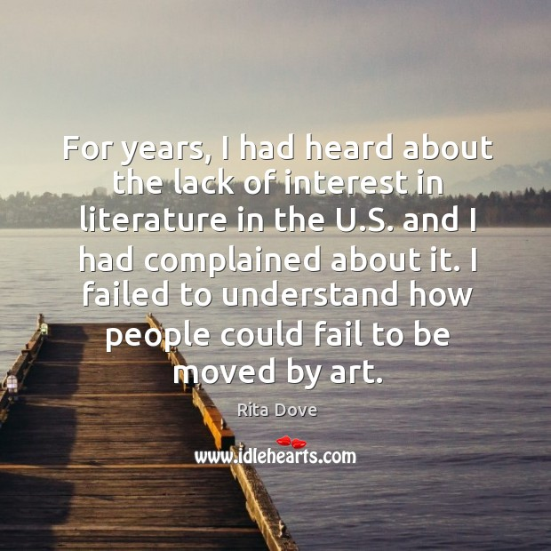 I failed to understand how people could fail to be moved by art. Rita Dove Picture Quote