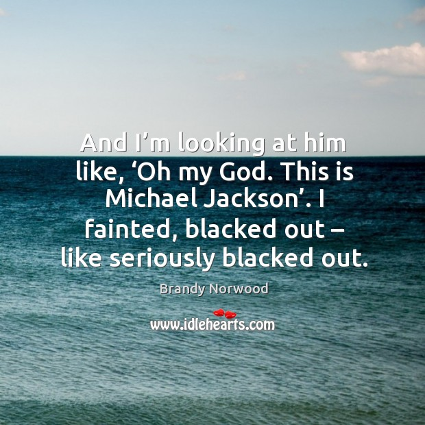 I fainted, blacked out – like seriously blacked out. Brandy Norwood Picture Quote