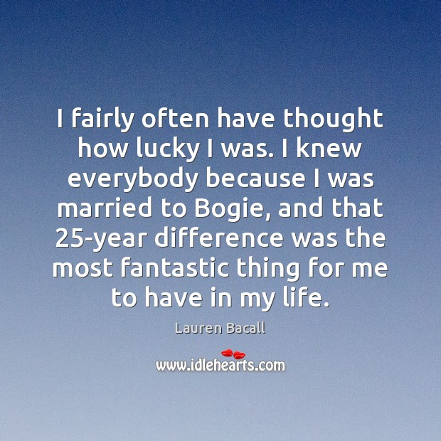 I fairly often have thought how lucky I was. I knew everybody Image