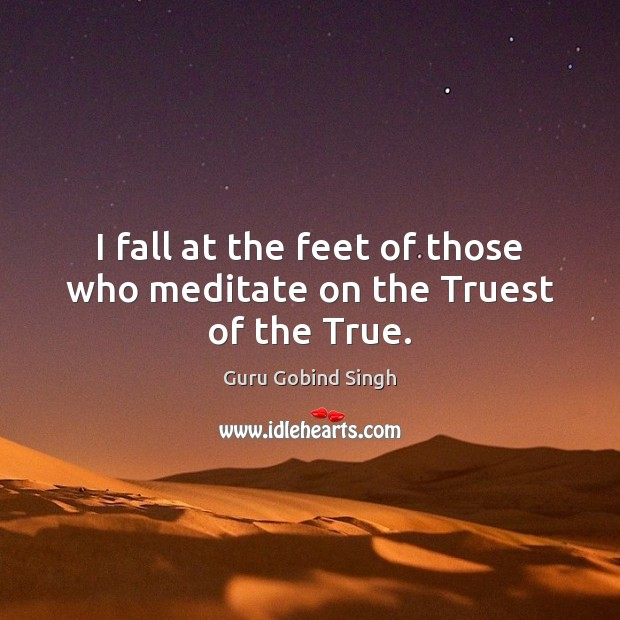 I fall at the feet of those who meditate on the Truest of the True. Image