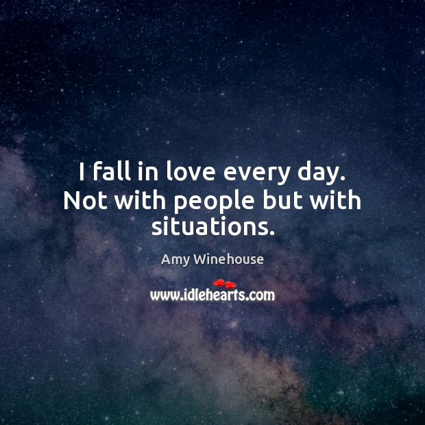 Image, I fall in love every day. Not with people but with situations.