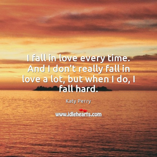 I fall in love every time. And I don't really fall in Katy Perry Picture Quote