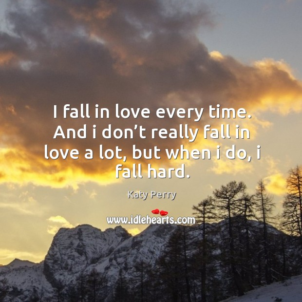 I fall in love every time. And I don't really fall in love a lot, but when I do, I fall hard. Image