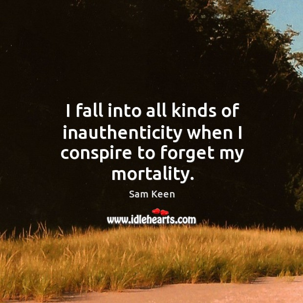 I fall into all kinds of inauthenticity when I conspire to forget my mortality. Sam Keen Picture Quote
