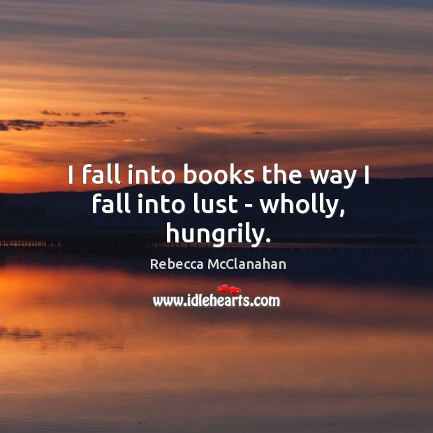 I fall into books the way I fall into lust – wholly, hungrily. Image