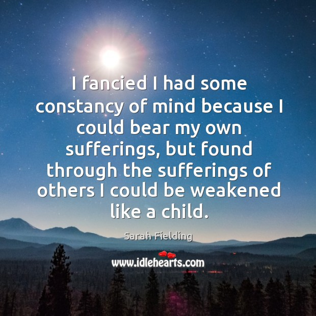 I fancied I had some constancy of mind because I could bear my own sufferings Image