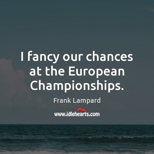 I fancy our chances at the European Championships. Frank Lampard Picture Quote
