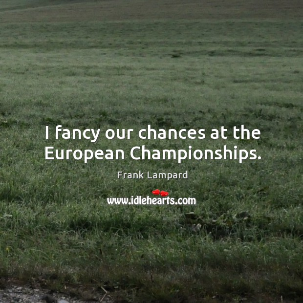 I fancy our chances at the european championships. Image