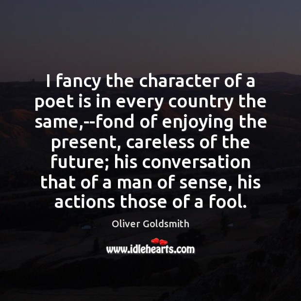 I fancy the character of a poet is in every country the Oliver Goldsmith Picture Quote