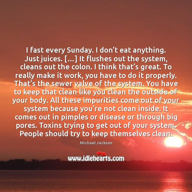 I fast every Sunday. I don't eat anything. Just juices. […] It Michael Jackson Picture Quote