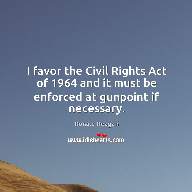 I favor the civil rights act of 1964 and it must be enforced at gunpoint if necessary. Image