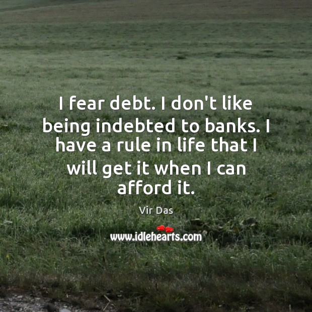 I fear debt. I don't like being indebted to banks. I have Vir Das Picture Quote