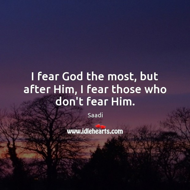 I fear God the most, but after Him, I fear those who don't fear Him. Saadi Picture Quote