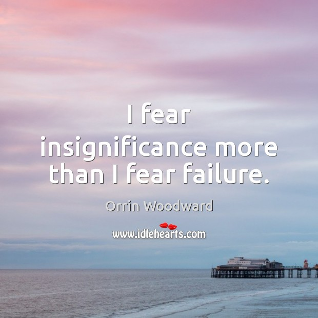 Image, I fear insignificance more than I fear failure.