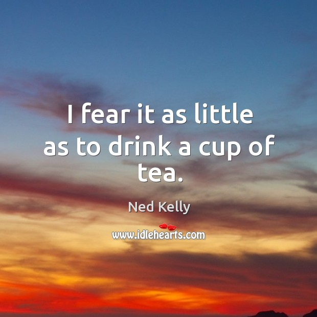 I fear it as little as to drink a cup of tea. Image