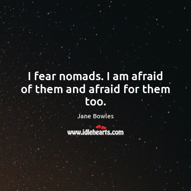 I fear nomads. I am afraid of them and afraid for them too. Jane Bowles Picture Quote