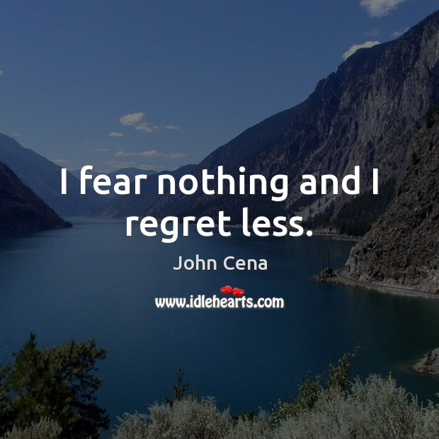 I fear nothing and I regret less. John Cena Picture Quote