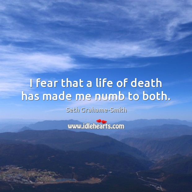 I fear that a life of death has made me numb to both. Image
