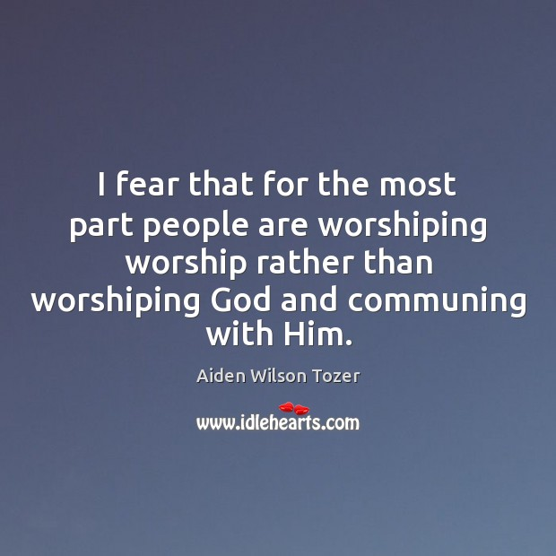 I fear that for the most part people are worshiping worship rather Image
