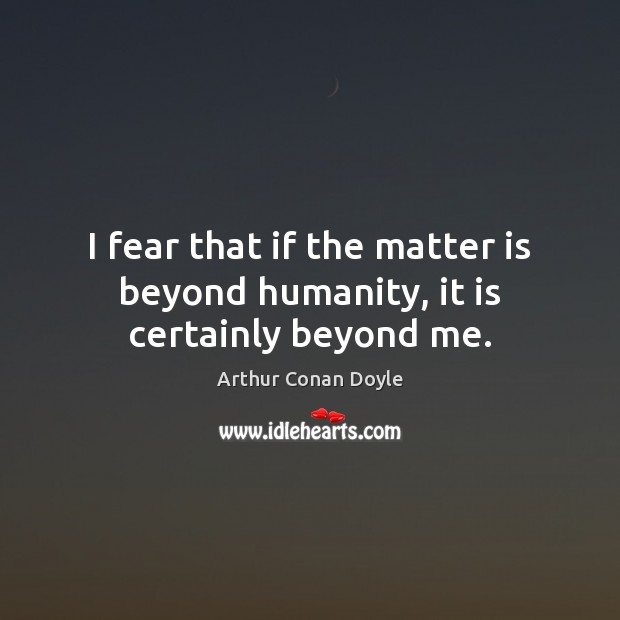 I fear that if the matter is beyond humanity, it is certainly beyond me. Image
